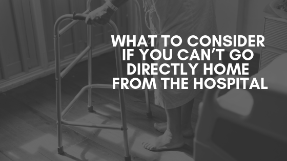What To Consider If You Can't Go Directly Home From The Hospital